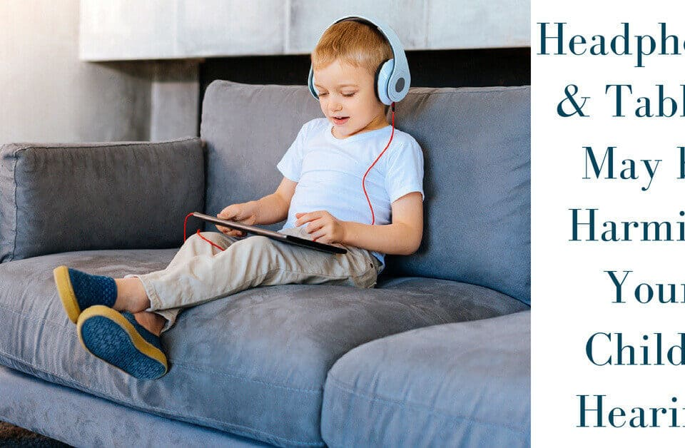 Headphones & Tablets May be Harming Your Child's Hearing