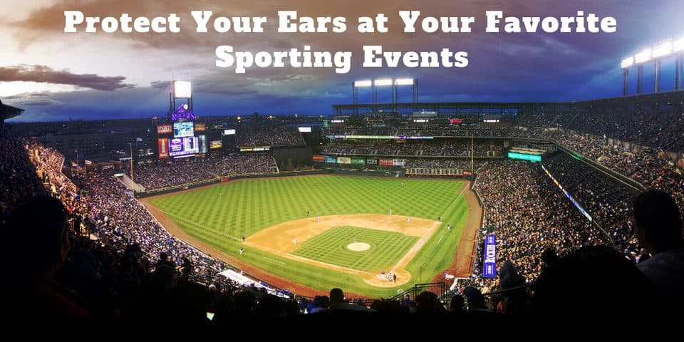 Protect Your Ears at Your Favorite Sporting Events