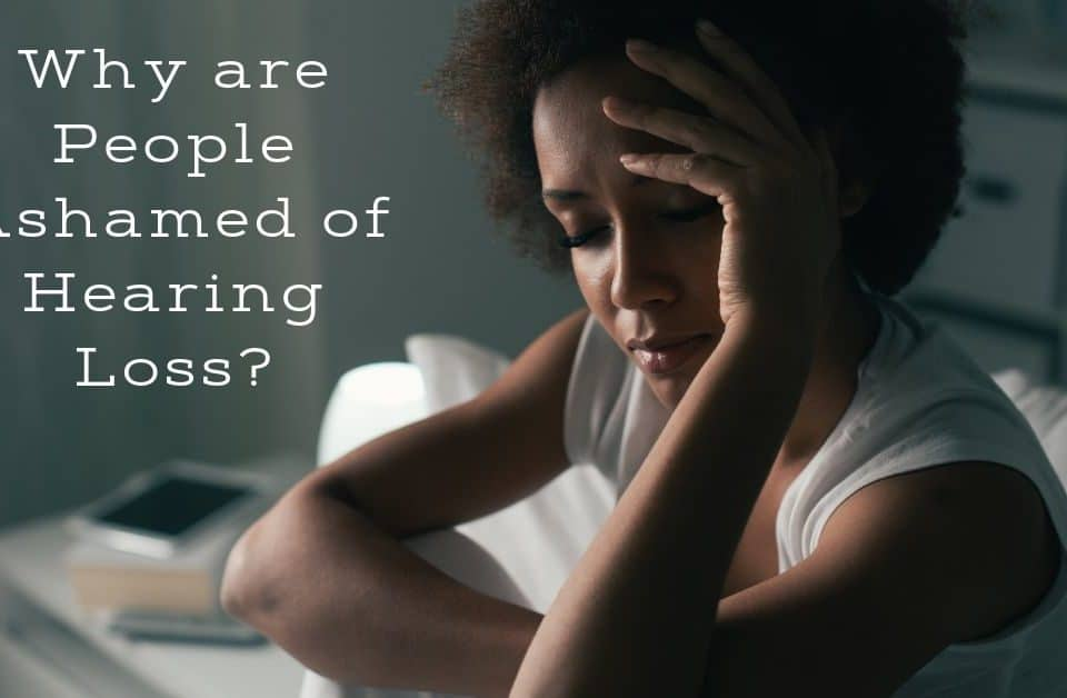 Why are People Ashamed of Hearing Loss?